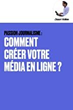 Livres PASSION JOURNALISME : COMMENT CRÉER VOTRE MÉDIA EN LIGNE ? PDF