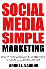 Social Media Simple Marketing: How To Guide With Simple Tips & Strategies For Local Small Business Owners Kindle Edition