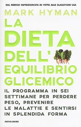 La dieta dellequilibrio glicemico. Il programma in sei settimane per perdere peso, prevenire le malattie e sentirsi in splendida forma