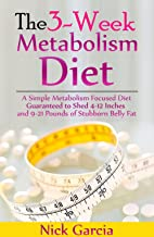 The 3-Week Metabolism Diet: A Simple Metabolism Focused Diet Guaranteed to Shed 4-12 Inches and 9-21 Pounds of Stubborn Belly Fat