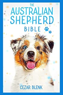 The Australian Shepherd Bible: A Complete Guide to Australian Shepherd for Learn Everything you Need to Know about Raising...
