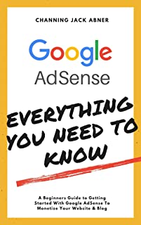 Google AdSense Everything You Need To Know: A Beginners Guide to Getting Started With Google AdSense To Monetize Your Website & Blog (English Edition)