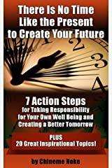 There Is No Time Like the Present to Create Your Future Kindle Edition