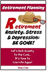 Retirement Planning: Anxiety, Stress & Depression Be Gone!: Let's Kick Anxiety to the Curb... It's Time to Live Life Again! Kindle Edition