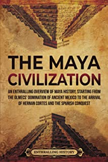 The Maya Civilization: An Enthralling Overview of Maya History, Starting From the Olmecs' of Ancient Mexico to the Arrival...
