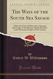 The Ways of the South Sea Savage: A Record of Travel Observation Amongst the Savages of the Solomon Islands Primitive Coast Mountain Peoples of New Guinea (Classic Reprint)