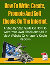 How To Write, Create, Promote And Sell Ebooks On The Internet - The Essential Guide To Self-Publishing.: The step-by-step guide will help you to profit from writing and selling your own Ebooks online