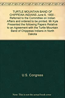 TURTLE MOUNTAIN BAND OF CHIPPEWA INDIANS June 6, 1900 - Referred to the Committee on Indian Affairs and ordered to be printed. Mr Kyle Presented the following Papers Relative to an Agreement with the Turtle Mountain Band of Chippewa Indians in North Dakota