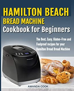 Hamilton Beach Bread Machine Cookbook for beginners: The Best, Easy, Gluten-Free and Foolproof recipes for your Hamilton B...