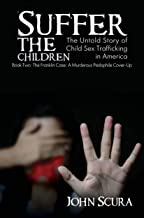 Suffer The Children: The Untold Story of Child Sex Trafficking in America: The Franklin Case: A Murderous Pedophile Cover-Up