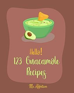 Hello! 123 Guacamole Recipes: Best Guacamole Cookbook Ever For Beginners [Guacamole Recipe Book, Mexican Appetizer Cookboo...
