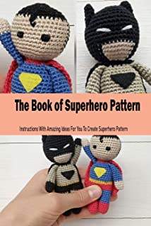 The Book of Superhero Pattern: Instructions With Amazing Ideas For You To Create Superhero Pattern: Crochet Hero For Kids