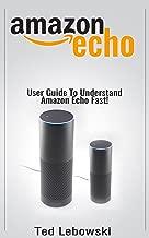 Amazon Echo: 2017 User Guide To Understand Amazon Echo Fast! (Amazon Echo User Guide, Amazon Echo Manual, Alexa Book 1)