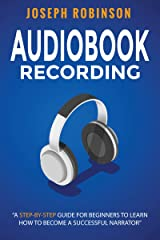 Audiobook Recording: A Step-By-Step Guide For Beginners to Learn How to Become A Successful Narrator Kindle Edition