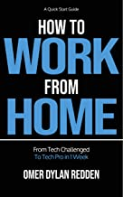 How to Work From Home - A QuickStart Guide: From Tech-Challenged to Tech-Pro in 1 Week