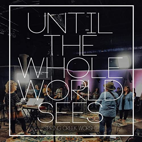 Spring Creek Worship - Until the Whole World Sees (2019)