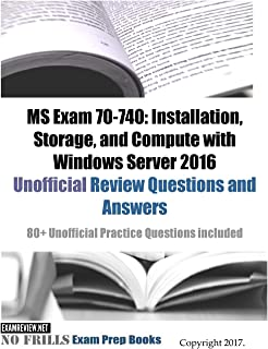 MS Exam 70-740: Installation, Storage, and Compute with Windows Server 2016 Unofficial Review Questions and Answers: 80+ Unofficial Practice Questions included