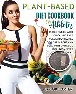 Plant-Based Diet Cookbook for Athteles: A Perfect Guide with Quick and Easy Vegetarian Recipes to Lose Weight and Fuel You...