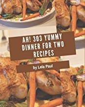 Ah! 303 Yummy Dinner for Two Recipes: Explore Yummy Dinner for Two Cookbook NOW!