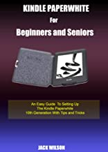 KINDLE PAPERWHITE FOR BEGINNERS AND SENIORS: An Easy Guide To Setting Up The Kindle Paperwhite 10th Generation With Tips a...