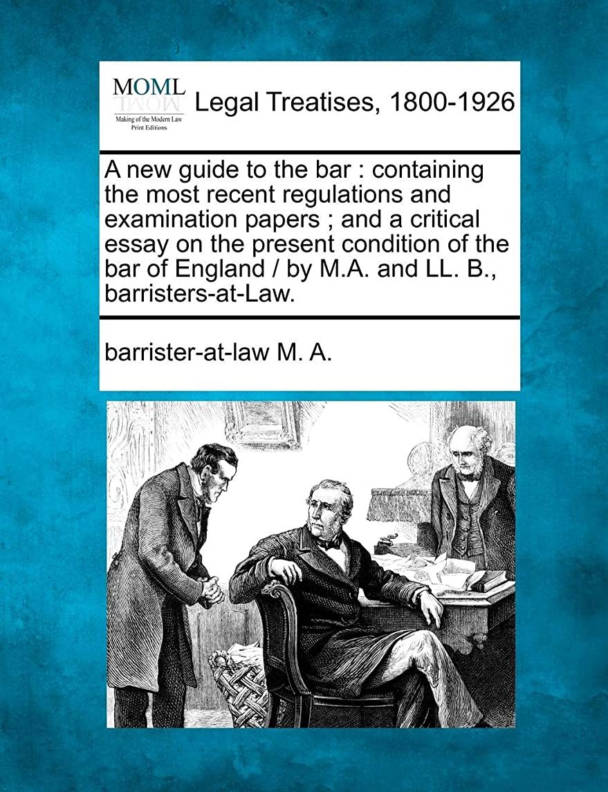 A new guide to the bar: containing the most recent regulations and examination papers ; and a critical essay on the present condition of the bar of England /  by M.A. and LL. B., barristers-at-Law.