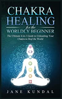 Chakra Healing for the Worldly Beginner: The Ultimate 4-in-1 Guide to Unleashing Your Chakra to Heal the World