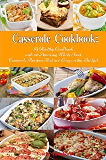 Casserole Cookbook: A Healthy Cookbook with 50 Amazing Whole Food Casserole Recipes That are Easy on the Budget: Dump Dinn...