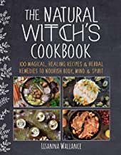 The Natural Witch's Cookbook: 100 Magical, Healing Recipes & Herbal Remedies to Nourish Body, Mind & Spirit