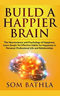 Build A Happier Brain: The Neuroscience and Psychology of Happiness. Learn Simple Yet Effective Habits for Happiness in Pe...