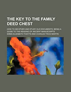 The Key to the Family Deed Chest; How to Decipher and Study Old Documents Being a Guide to the Reading of Ancient Manuscripts