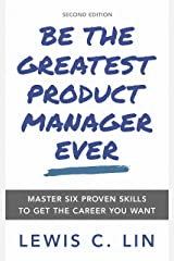 Be the Greatest Product Manager Ever: Master Six Proven Skills to Get the Career You Want Kindle Edition
