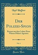 Der Polizei-Spion, Vol. 1: Roman aus dem Leben Eines Wiener Polizei-Agenten (Classic Reprint) (German Edition)
