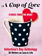 A Cup of Love: Stories From the Heart: Valentine's Day Anthology  : 30 Writers on Love & Life