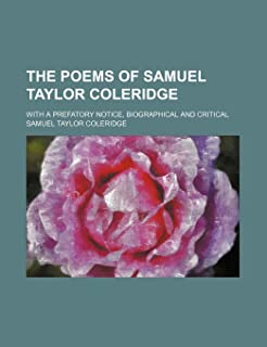The Poems of Samuel Taylor Coleridge; With a Prefatory Notice, Biographical and Critical