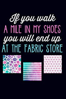 If You Walk a Mile in My Shoes You Will End Up at the Fabric Store: Lined Journal Notebook for Quilters, Women Who Love to...