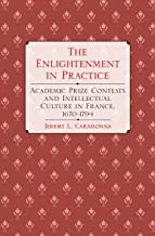 The Enlightenment in Practice: Academic Prize Contests and Intellectual Culture in France, 1670–1794 (English Edition)
