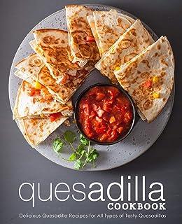 Quesadilla Cookbook: Delicious Quesadilla Recipes for All Types of Tasty Quesadillas