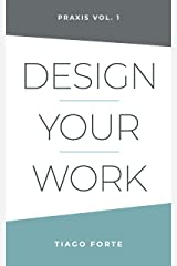 Design Your Work: Praxis Volume 1 Kindle Edition
