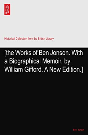 [the Works of Ben Jonson. With a Biographical Memoir, by William Gifford. A New Edition.]