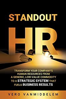 Standout HR: Transform your company's Human Resources from a generic, low-value commodity to a strategic system that fuels business results