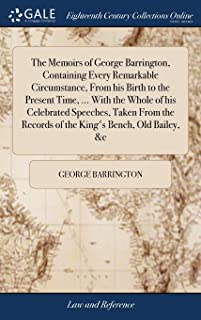 The Memoirs of George Barrington, Containing Every Remarkable Circumstance, from His Birth to the Present Time, ... with the Whole of His Celebrated ... Records of the King's Bench, Old Bailey, &c