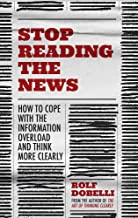 Stop Reading the News: A Manifesto for a Happier, Calmer and Wiser Life