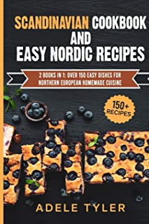 Scandinavian Cookbook And Easy Nordic Recipes: 2 Books In 1: Over 150 Easy Dishes For Northern European Homemade Cuisine