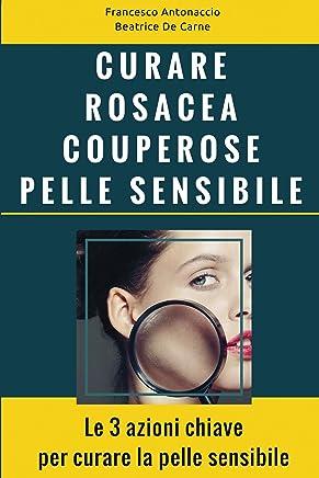 Curare Rosacea Couperose e Pelle Sensibile: Le 3 azioni chiave per curare la pelle sensibile (Benessere e cura della pelle Vol. 2)