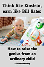 Think like Einstein, earn like Bill Gates: How to raise the genius from an ordinary child
