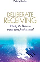 Deliberate Receiving: Finally, the Universe Makes Some Freakin' Sense!