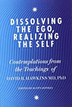 Dissolving the Ego, Realizing the Self: Contemplations from the Teachings of Dr David R. Hawkins MD, PhD