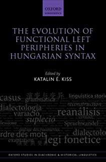 The Evolution of Functional Left Peripheries in Hungarian Syntax (Oxford Studies in Diachronic and Historical Linguistics Book 11)