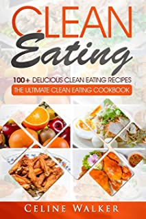 Clean Eating: 100+ Delicious Clean Eating Recipes for Weight Loss - The Ultimate Clean Eating Cookbook