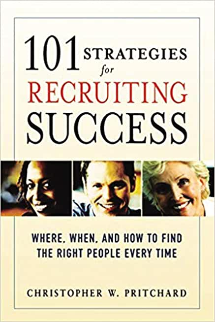 101 Strategies for Recruiting Success: Where, When, and How to Find the Right People Every Time